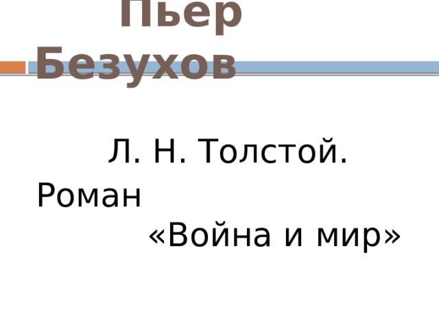 Пьер Безухов  Л. Н. Толстой. Роман «Война и мир»