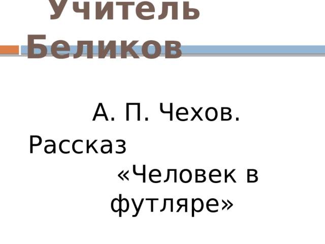 Учитель Беликов А. П. Чехов. Рассказ «Человек в футляре»