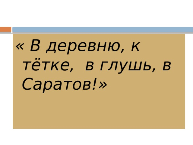 « В деревню, к тётке, в глушь, в Саратов!»