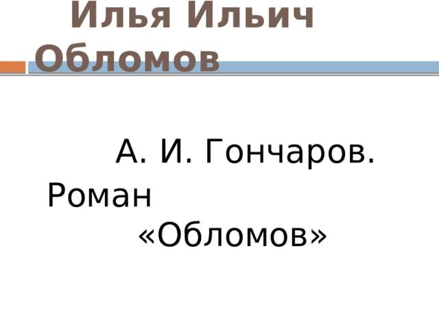 Илья Ильич Обломов  А. И. Гончаров.  Роман «Обломов»
