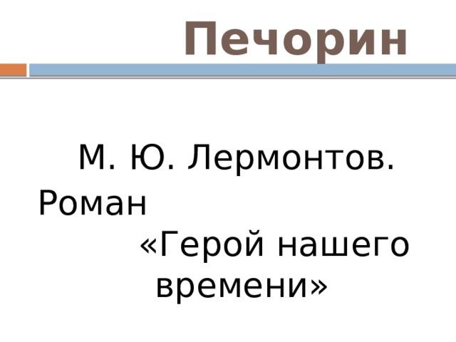 Печорин  М. Ю. Лермонтов. Роман «Герой нашего времени»
