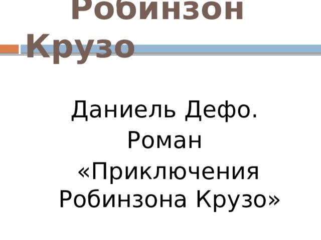 Робинзон Крузо Даниель Дефо. Роман  «Приключения Робинзона Крузо»