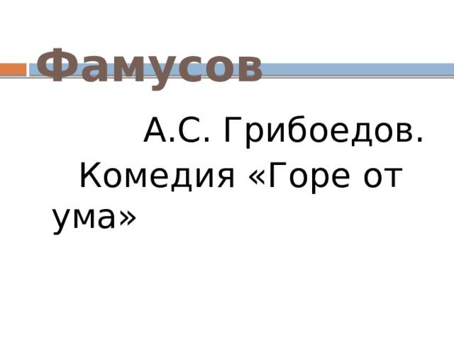 Фамусов  А.С. Грибоедов.  Комедия «Горе от ума»