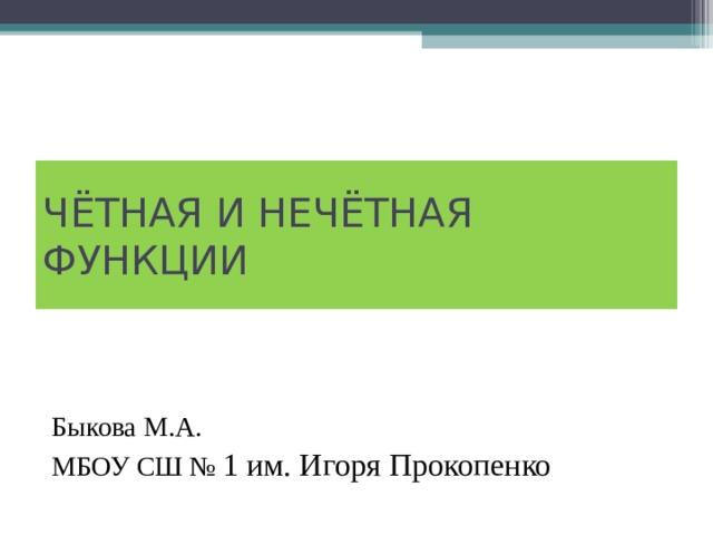 ЧЁТНАЯ И НЕЧЁТНАЯ ФУНКЦИИ Быкова М.А. МБОУ СШ № 1 им. Игоря Прокопенко