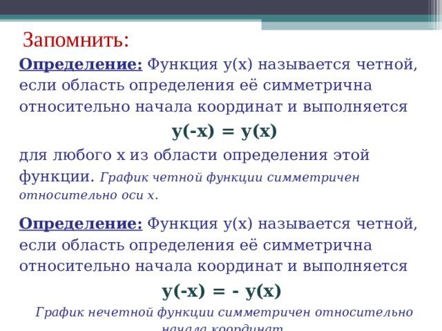 Запомнить: Определение: Функция y ( x ) называется четной, если область определения её симметрична относительно начала координат и выполняется y (- x ) = y ( x ) для любого x из области определения этой функции. График четной функции симметричен относительно оси х. Определение: Функция y ( x ) называется четной, если область определения её симметрична относительно начала координат и выполняется y (- x ) = - y ( x )  График нечетной функции симметричен относительно начала координат.