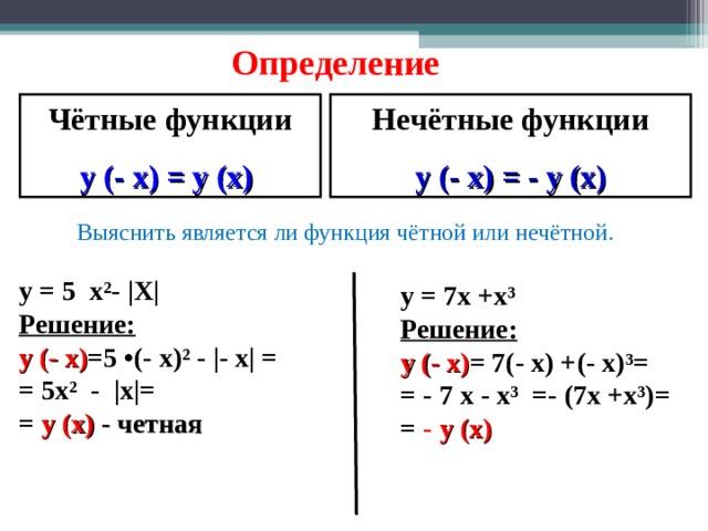 Определение Чётные функции Нечётные функции y ( - x) = y (x) y ( - x) = - y (x) Выяснить является ли функция чётной или нечётной. y  = 5 x² -   X   Решение: y (- x ) = 5 • ( - x ) ²  -  - x    = = 5 x ²  -   x  = =  y ( x )  - четная  y = 7x +x ³  Решение: y (- x ) = 7( - x) + (- x) ³ = =  - 7 x - x ³ = - ( 7x +x ³)= =  - y ( x )