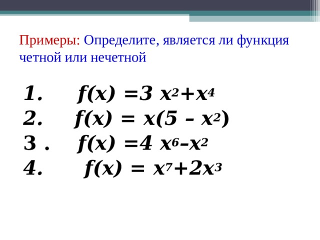 Примеры: Определите, является ли функция четной или нечетной   1. f ( x ) =3 x 2 + x 4 2.  f ( x ) = х(5 – x 2 ) 3 . f ( x ) =4 x 6 – x 2 4. f ( x ) = x 7 +2 x 3