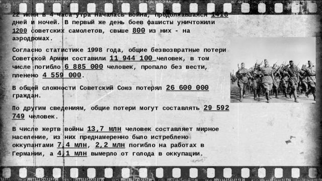 22 июня в 4 часа утра началась война, продолжавшаяся 1418 дней и ночей. В первый же день боев фашисты уничтожили 1200 советских самолетов, свыше 800 из них - на аэродромах. Согласно статистике 1998 года, общие безвозвратные потери Советской Армии составили 11 944 100  человек, в том числе погибло 6 885 000 человек, пропало без вести, пленено  4 559 000 . В общей сложности Советский Союз потерял 26 600 000 граждан. По другим сведениям, общие потери могут составлять 29 592 749 человек. В числе жертв войны 13,7 млн человек составляет мирное население, из них преднамеренно было истреблено оккупантами 7,4 млн ,  2,2 млн погибло на работах в Германии, а 4,1 млн вымерло от голода в оккупации.