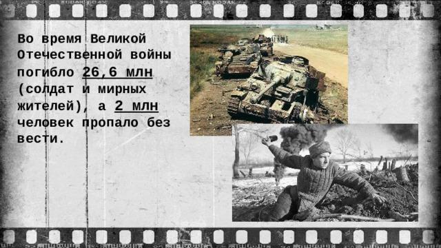 Во время Великой Отечественной войны погибло 26,6 млн (солдат и мирных жителей), а 2 млн человек пропало без вести.