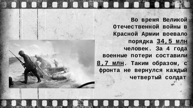 Во время Великой Отечественной войны в Красной Армии воевало порядка 34,5 млн человек. За 4 года военные потери составили 8,7 млн . Таким образом, с фронта не вернулся каждый четвертый солдат