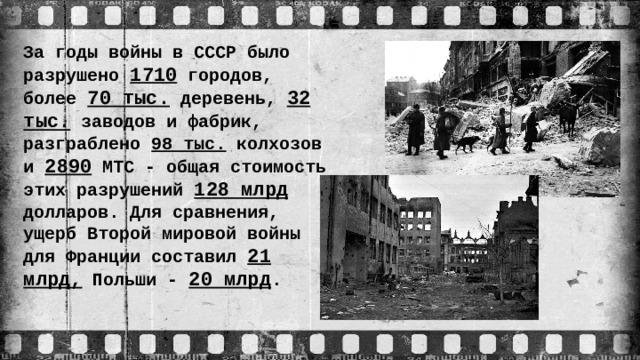 За годы войны в СССР было разрушено 1710 городов, более 70 тыс. деревень, 32 тыс. заводов и фабрик, разграблено 98 тыс. колхозов и 2890 МТС - общая стоимость этих разрушений 128 млрд долларов. Для сравнения, ущерб Второй мировой войны для Франции составил 21 млрд, Польши - 20 млрд .