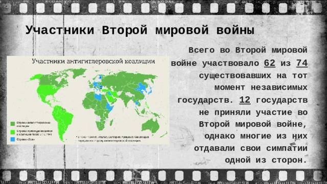 Участники Второй мировой войны   Всего во Второй мировой войне участвовало 62 из 74 существовавших на тот момент независимых государств. 12 государств не приняли участие во Второй мировой войне, однако многие из них отдавали свои симпатии одной из сторон.