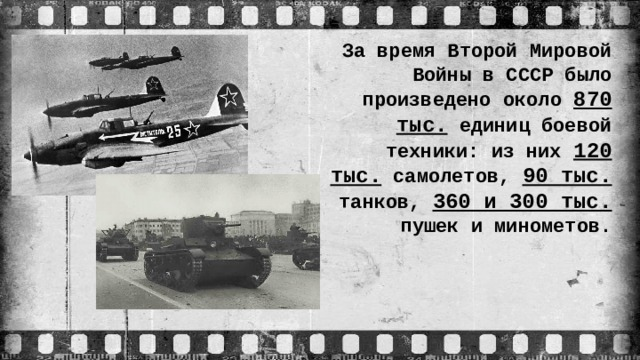 За время Второй Мировой Войны в СССР было произведено около 870 тыс. единиц боевой техники: из них 120 тыс. самолетов, 90 тыс. танков, 360 и 300 тыс. пушек и минометов.
