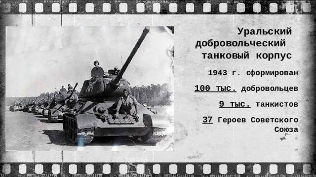 Уральский  добровольческий танковый корпус 1943 г. сформирован 100 тыс. добровольцев 9 тыс. танкистов 37 Героев Советского Союза