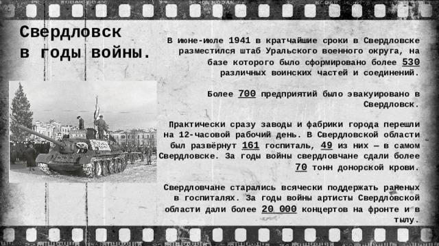 Свердловск  в годы войны. В июне-июле 1941 в кратчайшие сроки в Свердловске разместился штаб Уральского военного округа, на базе которого было сформировано более 530 различных воинских частей и соединений. Более 700 предприятий было эвакуировано в Свердловск. Практически сразу заводы и фабрики города перешли на 12-часовой рабочий день. В Свердловской области был развёрнут 161 госпиталь, 49 из них — в самом Свердловске. За годы войны свердловчане сдали более 70 тонн донорской крови. Свердловчане старались всячески поддержать раненых в госпиталях. За годы войны артисты Свердловской области дали более 20 000 концертов на фронте и в тылу.