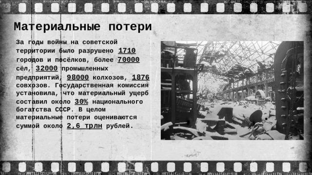 Материальные потери За годы войны на советской территории было разрушено  1710 городов и посёлков, более 70000 сёл, 32000 промышленных предприятий, 98000 колхозов, 1876 совхозов. Государственная комиссия установила, что материальный ущерб составил около 30%  национального богатства СССР. В целом материальные потери оцениваются суммой около 2,6 трлн рублей .