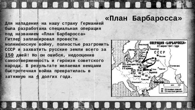 «План Барбаросса» Для нападения на нашу страну Германией была разработана специальная операция под названием «План Барбаросса»  Гитлер запланировал провести молниеносную войну, полностью разгромить СССР и захватить русские земли всего за 150 дней! Но он ошибся, недооценив самоотверженность и героизм советского народа. В результате желаемая немцами быстротечная война превратилась в затяжную на 4 долгих года.