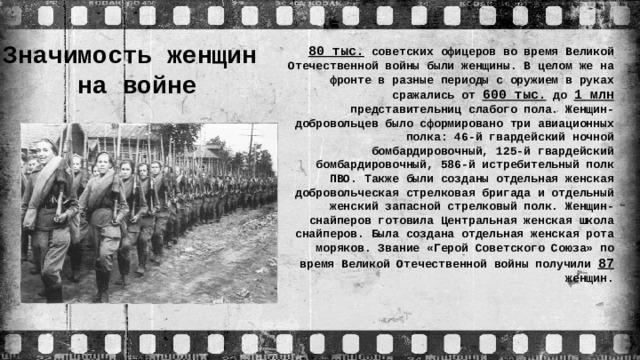 Значимость женщин  на войне 80 тыс. советских офицеров во время Великой Отечественной войны были женщины. В целом же на фронте в разные периоды с оружием в руках сражались от 600 тыс. до 1 млн представительниц слабого пола. Женщин-добровольцев было сформировано три авиационных полка: 46-й гвардейский ночной бомбардировочный, 125-й гвардейский бомбардировочный, 586-й истребительный полк ПВО. Также были созданы отдельная женская добровольческая стрелковая бригада и отдельный женский запасной стрелковый полк. Женщин-снайперов готовила Центральная женская школа снайперов. Была создана отдельная женская рота моряков. Звание «Герой Советского Союза» по время Великой Отечественной войны получили 87 женщин.