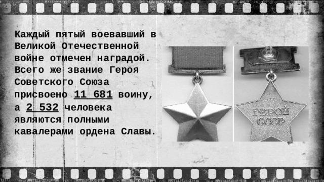 Каждый пятый воевавший в Великой Отечественной войне отмечен наградой. Всего же звание Героя Советского Союза присвоено 11 681 воину, а 2 532 человека являются полными кавалерами ордена Славы.