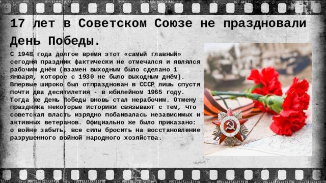 17 лет в Советском Союзе не праздновали День Победы. С 1948 года долгое время этот «самый главный» сегодня праздник фактически не отмечался и являлся рабочим днём (взамен выходным было сделано 1 января, которое с 1930 не было выходным днём). Впервые широко был отпразднован в СССР лишь спустя почти два десятилетия - в юбилейном 1965 году. Тогда же День Победы вновь стал нерабочим. Отмену праздника некоторые историки связывают с тем, что советская власть изрядно побаивалась независимых и активных ветеранов. Официально же было приказано: о войне забыть, все силы бросить на восстановление разрушенного войной народного хозяйства.