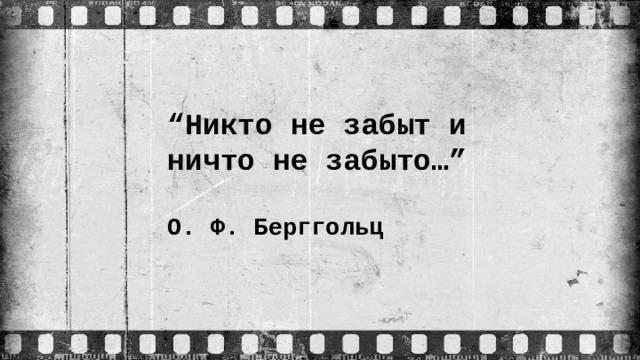 """"""" Никто не забыт и ничто не забыто…""""   О. Ф. Берггольц"""