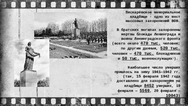 Пискарёвское мемориальное кладбище - одно из мест массовых захоронений ВОВ.  В братских могилах захоронены жертвы блокады Ленинграда и воины Ленинградского фронта (всего около 470 тыс. человек; по другим данным, 520 тыс. человек — 470 тыс. блокадников и 50 тыс. военнослужащих ] ).  Наибольшее число умерших пришлось на зиму 1941—1942 гг. (так, 15 февраля 1942 года доставлено для захоронения на кладбище 8452 умерших, 19 февраля — 5569 , 20 февраля — 10043 )