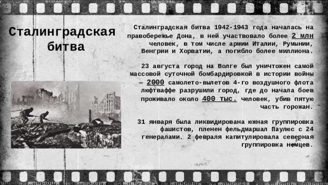 Сталинградская  битва Сталинградская битва 1942-1943 года началась на правобережье Дона, в ней участвовало более 2 млн человек, в том числе армии Италии, Румынии, Венгрии и Хорватии, а погибло более миллиона. 23 августа город на Волге был уничтожен самой массовой суточной бомбардировкой в истории войны — 2000 самолето-вылетов 4-го воздушного флота люфтваффе разрушили город, где до начала боев проживало около 400 тыс. человек, убив пятую часть горожан. 31 января была ликвидирована южная группировка фашистов, пленен фельдмаршал Паулюс с 24 генералами. 2 февраля капитулировала северная группировка немцев.