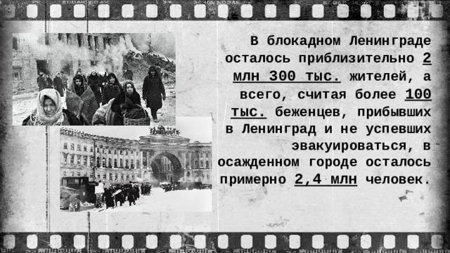 В блокадном Ленинграде осталось приблизительно 2 млн 300 тыс. жителей, а всего, считая более 100 тыс. беженцев, прибывших в Ленинград и не успевших эвакуироваться, в осажденном городе осталось примерно 2,4 млн человек.