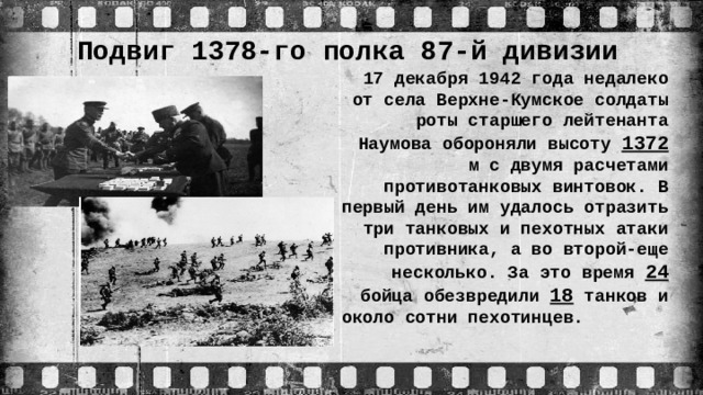Подвиг 1378-го полка 87-й дивизии 17 декабря 1942 года недалеко от села Верхне-Кумское солдаты роты старшего лейтенанта Наумова обороняли высоту 1372 м с двумя расчетами противотанковых винтовок. В первый день им удалось отразить три танковых и пехотных атаки противника, а во второй-еще несколько. За это время 24 бойца обезвредили 18 танков и около сотни пехотинцев.