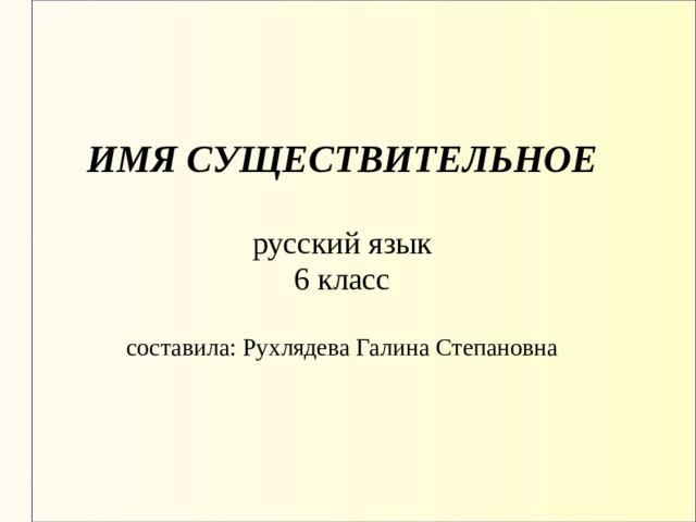 ИМЯ СУЩЕСТВИТЕЛЬНОЕ   русский язык  6 класс   составила : Рухлядева Галина Степановна