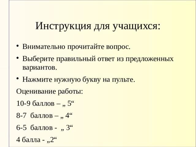 """Инструкция для учащихся: Внимательно прочитайте вопрос. Выберите правильный ответ из предложенных вариантов. Нажмите нужную букву на пульте. Оценивание работы: 10-9 баллов – """" 5"""" 8-7 баллов – """" 4"""" 6-5 баллов - """" 3"""" 4 балла - """"2"""""""
