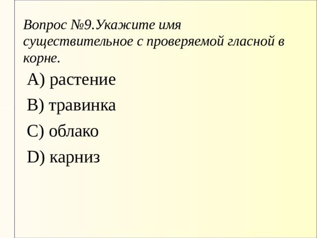 Вопрос №9.Укажите имя существительное с проверяемой гласной в корне. А) растение В) травинка С) облако D) карниз