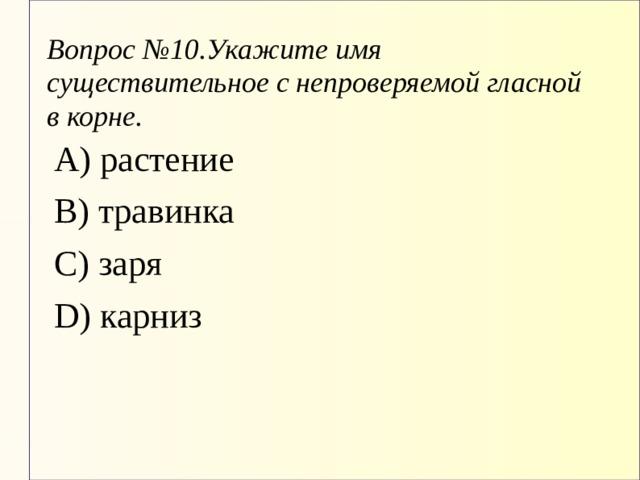 Вопрос  №10.Укажите имя существительное с непроверяемой гласной в корне. А) растение В) травинка С) заря D) карниз