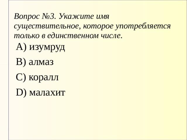Вопрос №3. Укажите имя существительное, которое употребляется только в единственном числе. А) изумруд В) алмаз С) коралл D) малахит