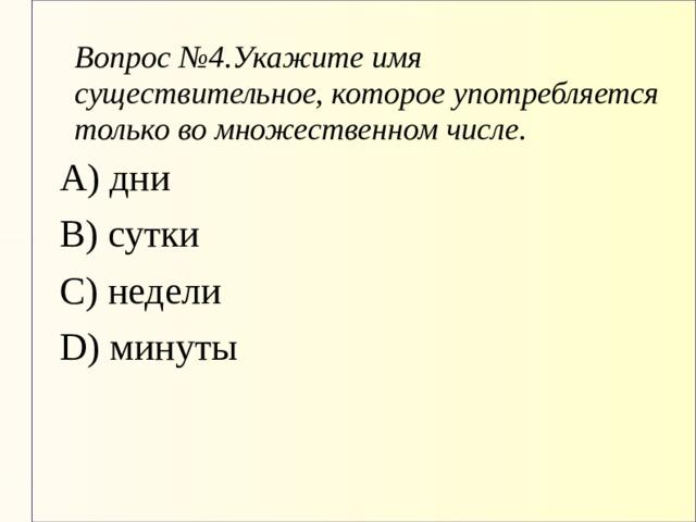 Вопрос №4.Укажите имя существительное, которое употребляется только во множественном числе. А) дни В) сутки С) недели D) минуты