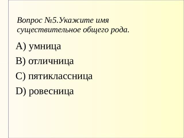 Вопрос №5.Укажите имя существительное общего рода. А) умница В) отличница С) пятиклассница D) ровесница