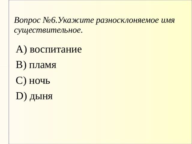 Вопрос №6.Укажите разносклоняемое имя существительное. А) воспитание В) пламя С) ночь D) дыня