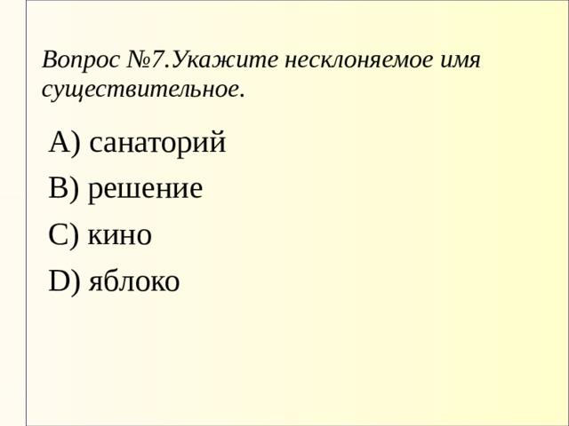 Вопрос №7.Укажите несклоняемое имя существительное. А) санаторий В) решение С) кино D) яблоко