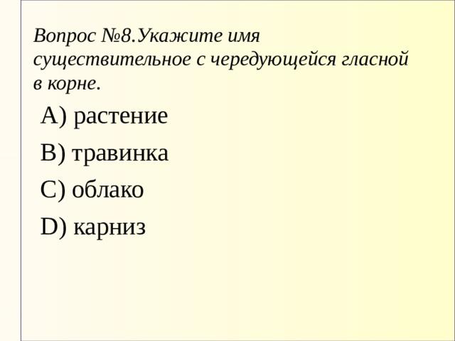 Вопрос №8.Укажите имя существительное с чередующейся гласной в корне. А) растение В) травинка С) облако D) карниз