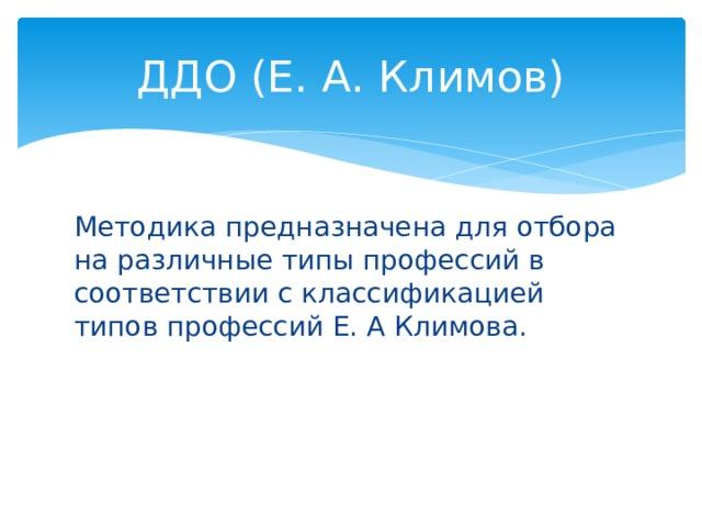ДДО (Е. А. Климов) Методика предназначена для отбора на различные типы профессий в соответствии с классификацией типов профессий Е. А Климова.