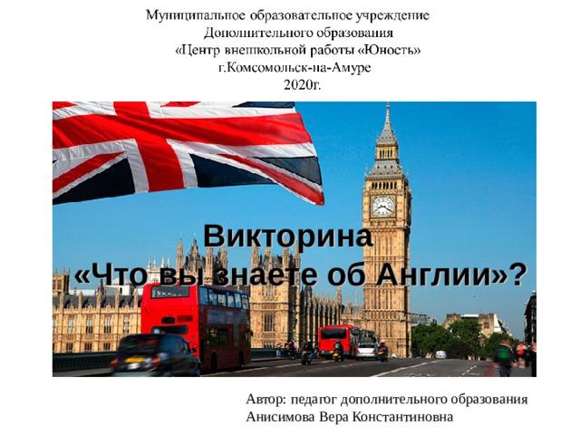 Викторина  «Что вы знаете об Англии»? Автор: педагог дополнительного образования Анисимова Вера Константиновна
