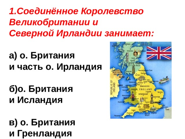 1.Соединённое Королевство Великобритании и Северной Ирландии занимает: а) о. Британия и часть о. Ирландия  б)о. Британия и Исландия  в) о. Британия и Гренландия