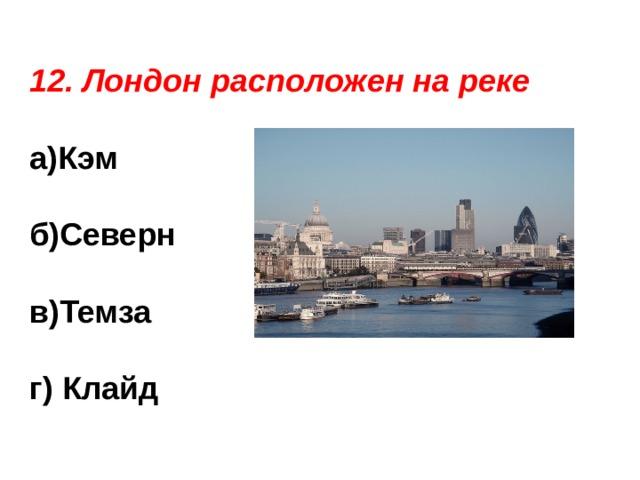 12. Лондон расположен на реке а)Кэм  б)Северн  в)Темза  г) Клайд