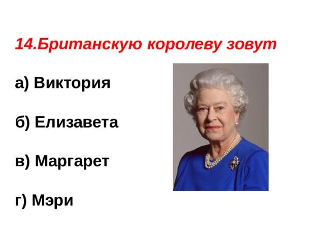 14.Британскую королеву зовут  а) Виктория  б) Елизавета  в) Маргарет г) Мэри