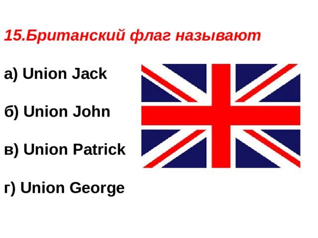 15.Британский флаг называют а) Union Jack  б) Union John  в) Union Patrick  г) Union George