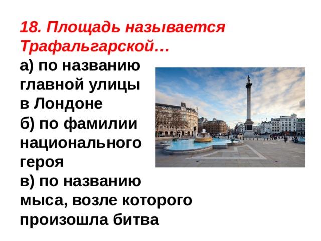 18. Площадь называется Трафальгарской… а) по названию главной улицы в Лондоне б) по фамилии национального героя в) по названию мыса, возле которого произошла битва