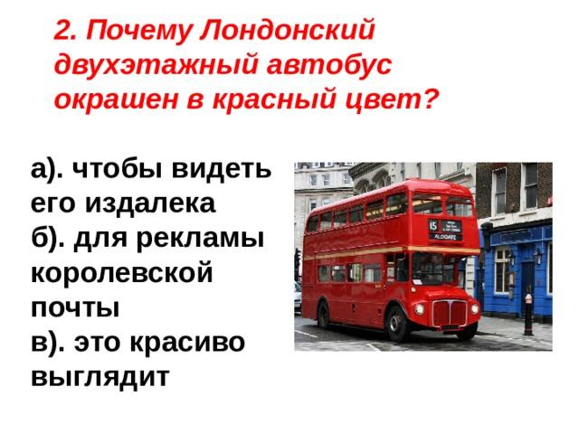 2. Почему Лондонский двухэтажный автобус окрашен в красный цвет? а). чтобы видеть его издалека б). для рекламы королевской почты в). это красиво выглядит