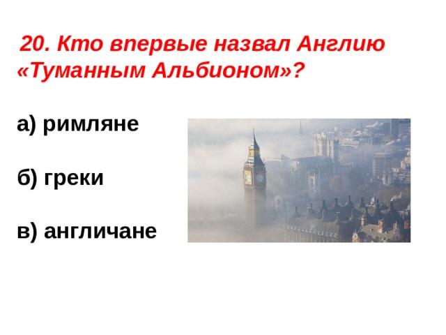 20. Кто впервые назвал Англию «Туманным Альбионом»?  а) римляне  б) греки  в) англичане