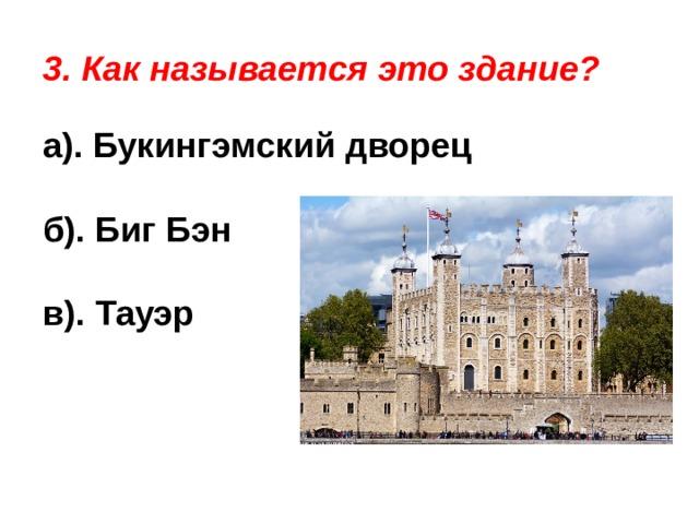 3. Как называется это здание? а). Букингэмский дворец б). Биг Бэн в). Тауэр
