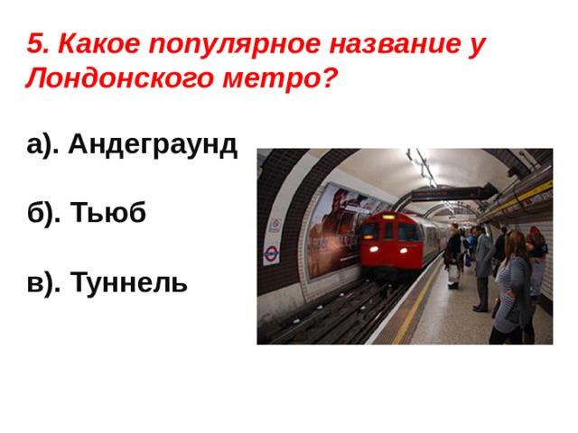5. Какое популярное название у Лондонского метро?  а). Андеграунд  б). Тьюб  в). Туннель